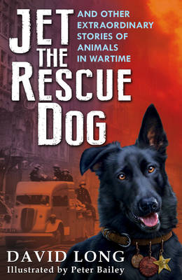 Cover for Jet the Rescue Dog ... And Other Extraordinary Stories of Animals in Wartime by David Long