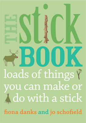 The Stick Book : Loads of Things You Can Make or Do with a Stick by Fiona Danks, Jo Schofield