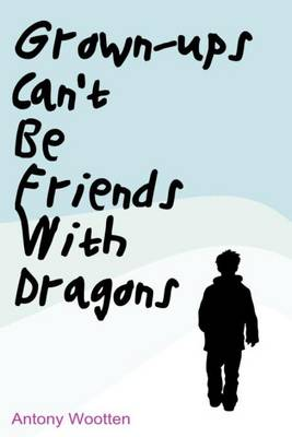 Grownups Can't be Friends with Dragons by Antony Wootten