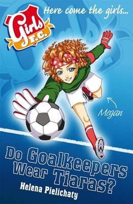 Cover for Girls FC Do Goalkeepers Wear Tiaras? by Helena Pielichaty