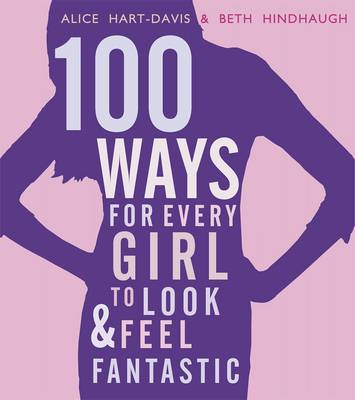 100 Ways for Every Girl to Look and Feel Fantastic by Alice Hart-Davis, Beth Hindhaugh