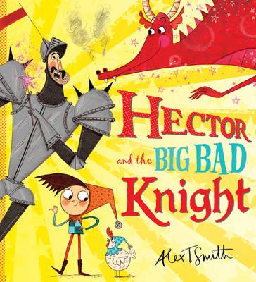 Hector and the Big Bad Knight by Alex T. Smith