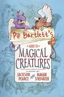 Pip Bartlett's Guide to Magical Creatures by Maggie Stiefvater, Jackson Pearce