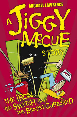 Jiggy McCue: The Iron, the Switch And the Broom Cupboard by Michael Lawrence