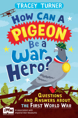 How Can a Pigeon be a War Hero? Questions and Answers About the First World War Published in Association with Imperial War Museums