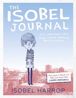 The Isobel Journal: Just a Northern Girl from Where Nothing Really Happens by Isobel Harrop