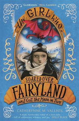 The Girl Who Soared Over Fairyland and Cut the Moon in Two by Catherynne M. Valente