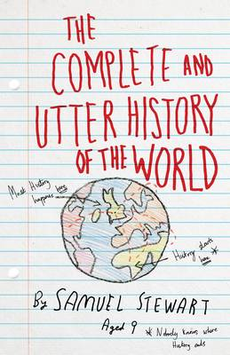 The Complete and Utter History of the World According to Samuel Stewart Aged 9 by Sarah Burton