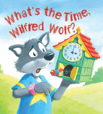 Cover for What's the Time, Wilfred Wolf? by Jessica Barrah