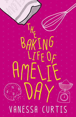 The Baking Life of Amelie Day by Vanessa Curtis