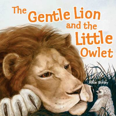 The Gentle Lion and Little Owlet : A Tale of an Unlikely Friendship by Alice Shirley