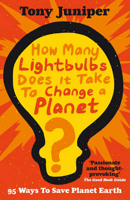 How Many Lightbulbs Does it Take to Change a Planet? 95 Ways to Save Planet Earth by Tony Juniper