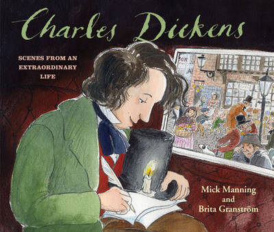 Charles Dickens Scenes from an Extraordinary Life by Mick Manning, Brita Granstrom