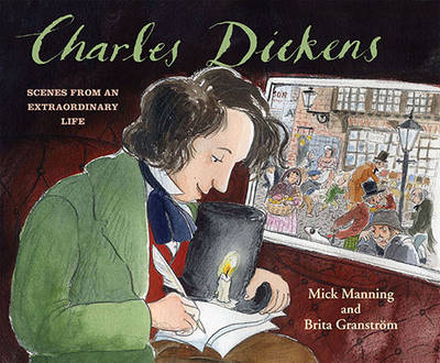 Cover for Charles Dickens Scenes from an Extraordinary Life by Mick Manning, Brita Granstrom