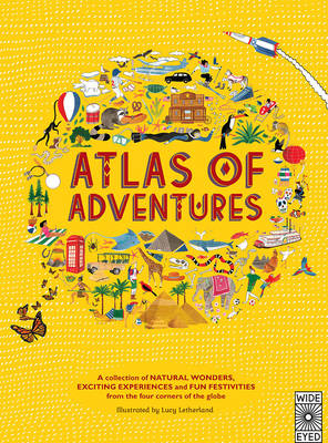 Atlas of Adventures A Collection of Natural Wonders, Exciting Experiences and Fun Festivities from the Four Corners of the Globe by Lucy Letherland