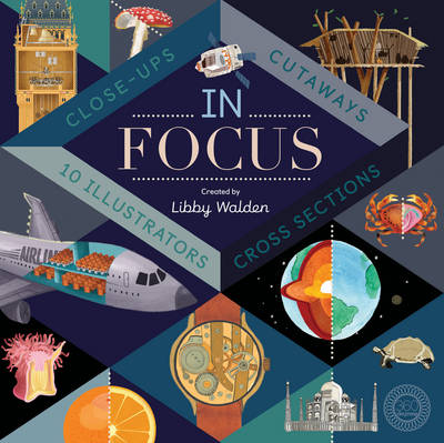 In Focus 101 Close Ups, Cross-Sections and Cutaways by Libby Walden