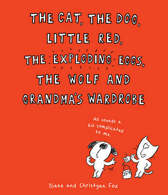 The Cat, the Dog, Little Red, the Exploding Eggs, the Wolf and Grandma's Wardrobe by Christyan Fox, Diane Fox