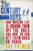 21st Century Boys: How Modern Life is Driving Them Off the Rails and How We Can Get Them Back on Track by Sue Palmer