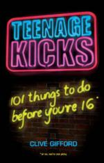 Cover for Teenage Kicks: 101 things to do before you're 16 by Clive Gifford