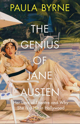 Cover for The Genius of Jane Austen Her Love of Theatre and Why She is a Hit in Hollywood by Paula Byrne