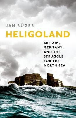 Cover for Heligoland Britain, Germany, and the Struggle for the North Sea by Jan Ruger