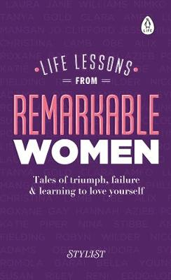 Life Lessons from Remarkable Women Tales of Triumph, Failure and Learning to Love Yourself