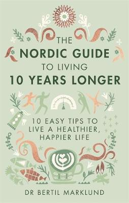 The Nordic Guide to Living 10 Years Longer 10 Easy Tips to Live a Healthier, Happier Life by Dr. Bertil Marklund