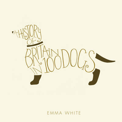 A History of Britain in 100 Dogs by Emma White