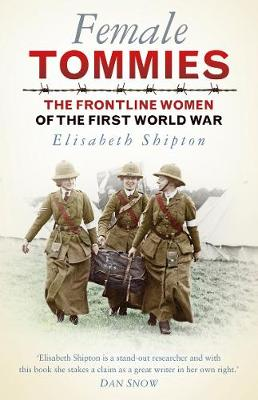 Female Tommies The Frontline Women of the First World War by Elisabeth Shipton