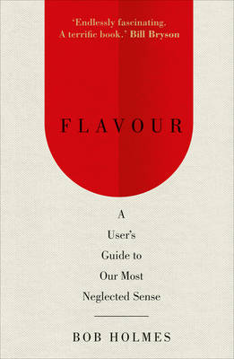 Flavour A User's Guide to Our Most Neglected Sense by Bob Holmes