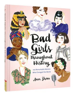 Bad Girls Throughout History 100 Remarkable Women Who Changed the World by Ann Shen