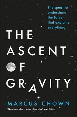 The Ascent of Gravity The Quest to Understand the Force That Explains Everything by Marcus Chown