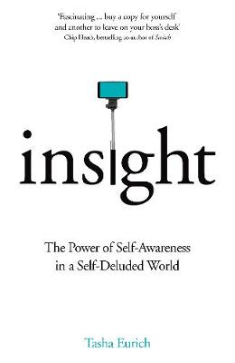 Insight The Power of Self-Awareness in a Self-Deluded World by Dr Tasha Eurich