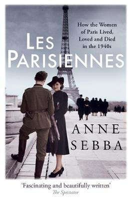 Cover for Les Parisiennes How the Women of Paris Lived, Loved and Died in the 1940s by Anne Sebba