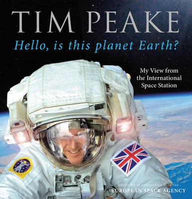 Cover for Hello, is This Planet Earth? My View from the International Space Station (Official Tim Peake Book) by Tim Peake