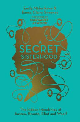 A Secret Sisterhood The Hidden Friendships of Austen, Bronte, Eliot and Woolf by Emily Midorikawa, Emma Claire Sweeney, Margaret Atwood