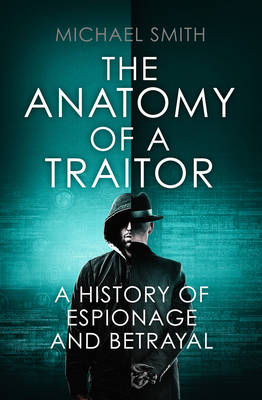 Cover for The Anatomy of a Traitor A History of Espionage and Betrayal by Michael Smith