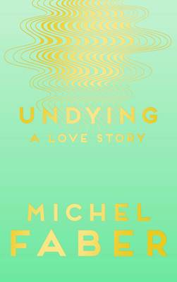 Cover for Undying A Love Story by Michel Faber