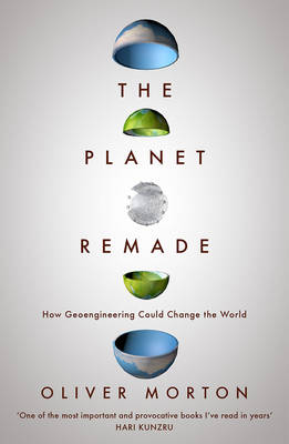 The Planet Remade How Geoengineering Could Change the World by Oliver Morton