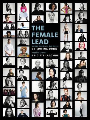 The Female Lead Women Who Shape Our World by Edwina Dunn, Brigitte Lacombe