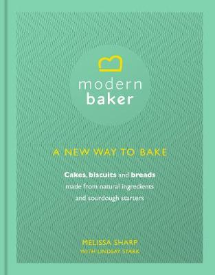 The Modern Baker: A New Way to Bake Cakes, Biscuits and Breads by Melissa Sharp, Lindsay Stark