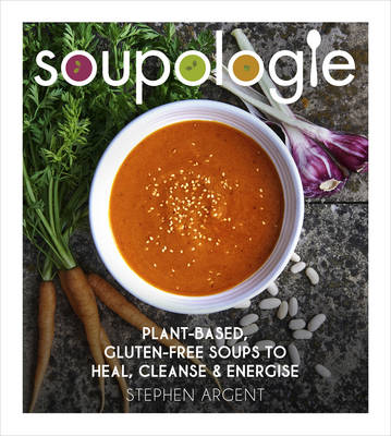 Soupologie: Cleanse, Slim, Nourish, Glow Plant-Based, Gluten-Free Soups to Heal, Cleanse and Energise by Stephen Argent
