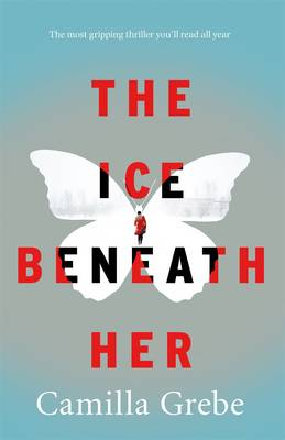 Cover for The Ice Beneath Her The Most Gripping Psychological Thriller You'll Read This Year by Camilla Grebe