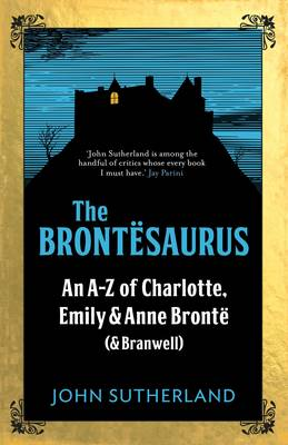 Cover for The Brontesaurus An A-Z of Charlotte, Emily and Anne Bronte (and Branwell) by John Sutherland, John Crace
