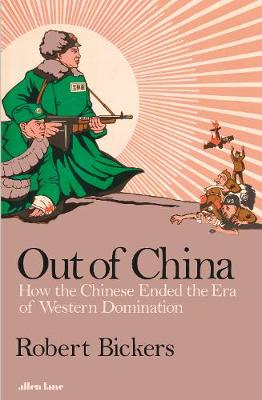Cover for Out of China How the Chinese Ended the Era of Western Domination by Robert Bickers