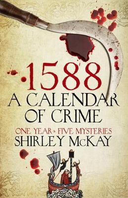 1588: A Calendar of Crime A Novel in Five Books by Shirley McKay