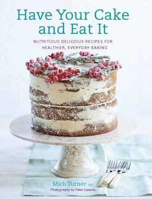 Have Your Cake and Eat it Nutritious, Delicious Recipes for Healthier, Everyday Baking by Mich Turner