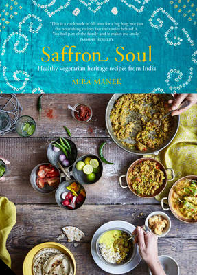 Saffron Soul Healthy, Vegetarian Heritage Recipes from India by Mira Manek