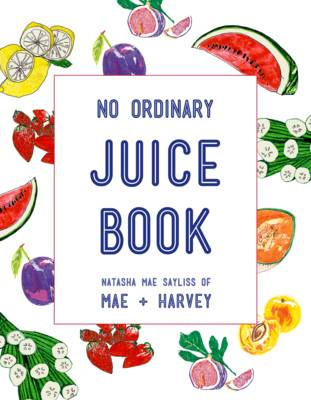 Mae + Harvey No Ordinary Juice Book Over 100 Recipes for Juices, Smoothies, Nut Milks and So Much More by Natasha Mae Sayliss