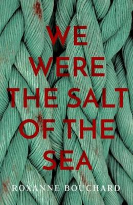 We Were the Salt of the Sea by Roxanne Bouchard